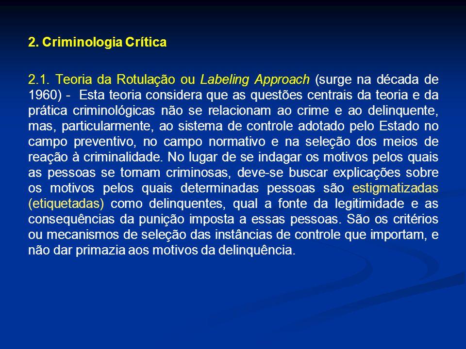2. Criminologia Crítica 2.1. Teoria da Rotulação ou Labeling Approach (surge na década de 1960) - Esta teoria considera que as questões centrais da te