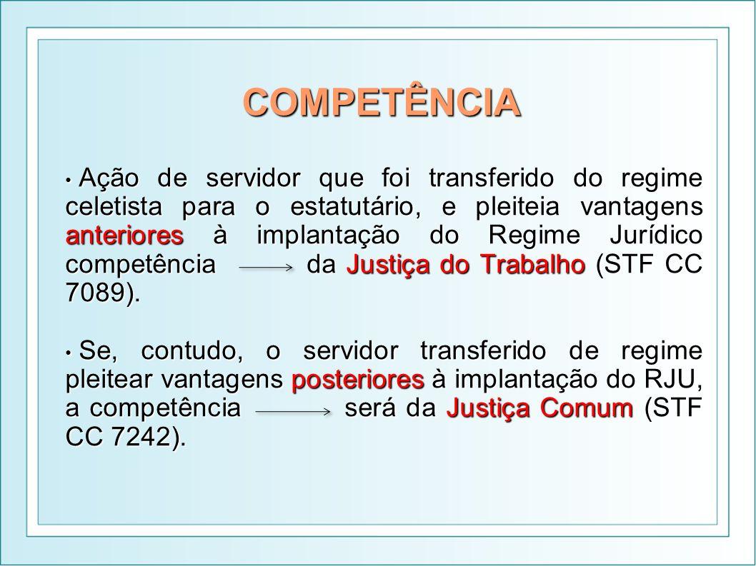 COMPETÊNCIA Ação de servidor que foi transferido do regime celetista para o estatutário, e pleiteia vantagens anteriores à implantação do Regime Juríd