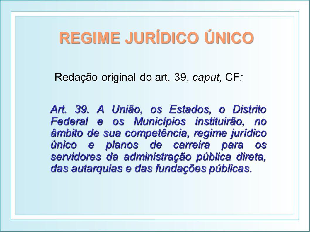REGIME JURÍDICO ÚNICO Redação original do art. 39, caput, CF: Art. 39. A União, os Estados, o Distrito Federal e os Municípios instituirão, no âmbito