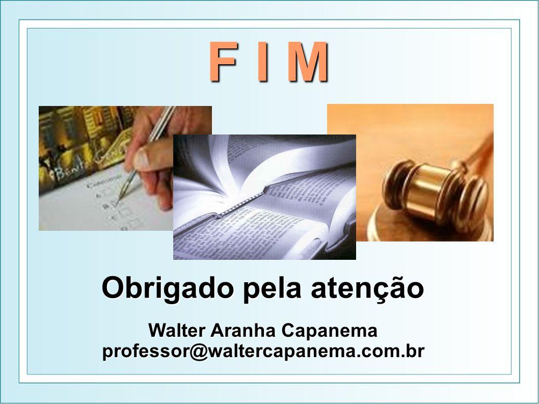 F I M Obrigado pela atenção Walter Aranha Capanema professor@waltercapanema.com.br