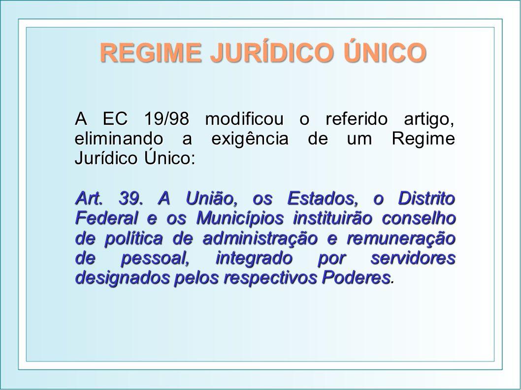 REGIME JURÍDICO ÚNICO A EC 19/98 modificou o referido artigo, eliminando a exigência de um Regime Jurídico Único: Art. 39. A União, os Estados, o Dist