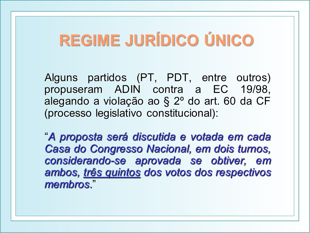 REGIME JURÍDICO ÚNICO Alguns partidos (PT, PDT, entre outros) propuseram ADIN contra a EC 19/98, alegando a violação ao § 2º do art. 60 da CF (process