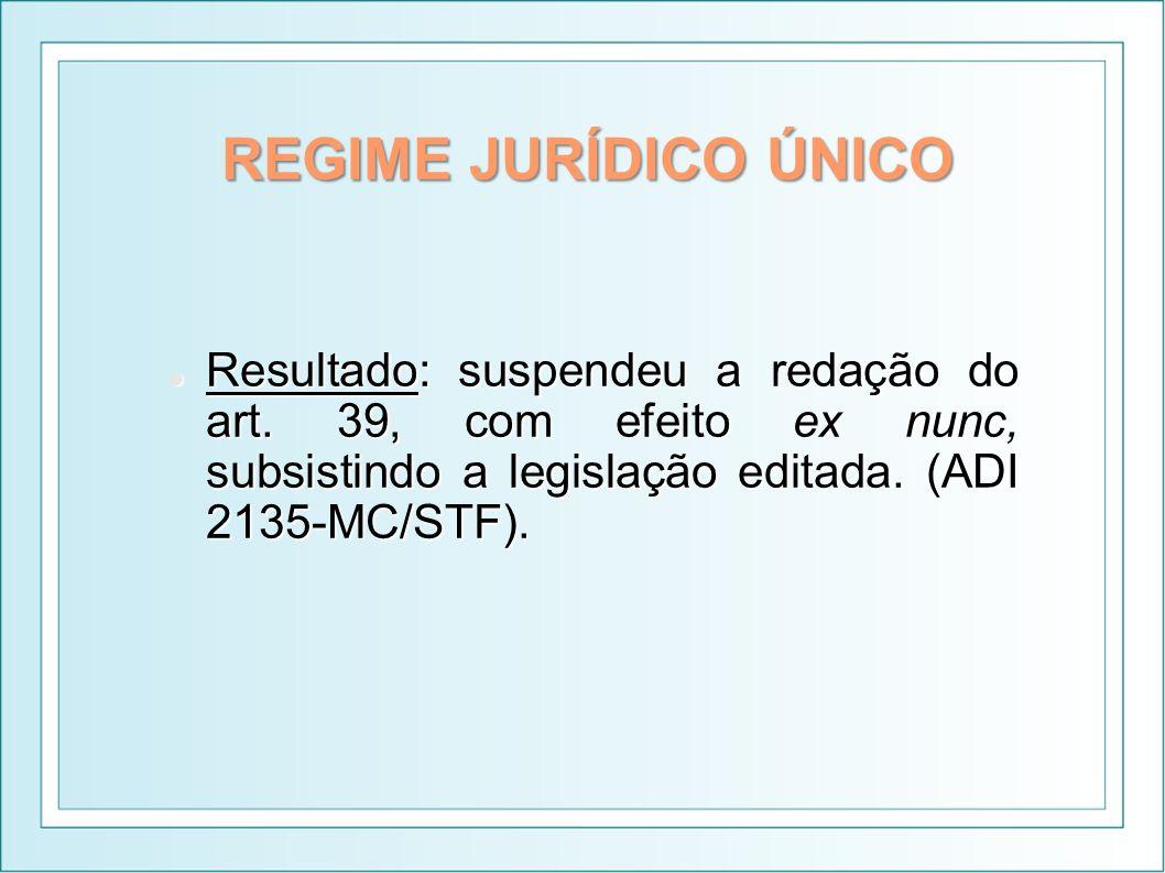 REGIME JURÍDICO ÚNICO Resultado: suspendeu a redação do art. 39, com efeito ex nunc, subsistindo a legislação editada. (ADI 2135-MC/STF). Resultado: s