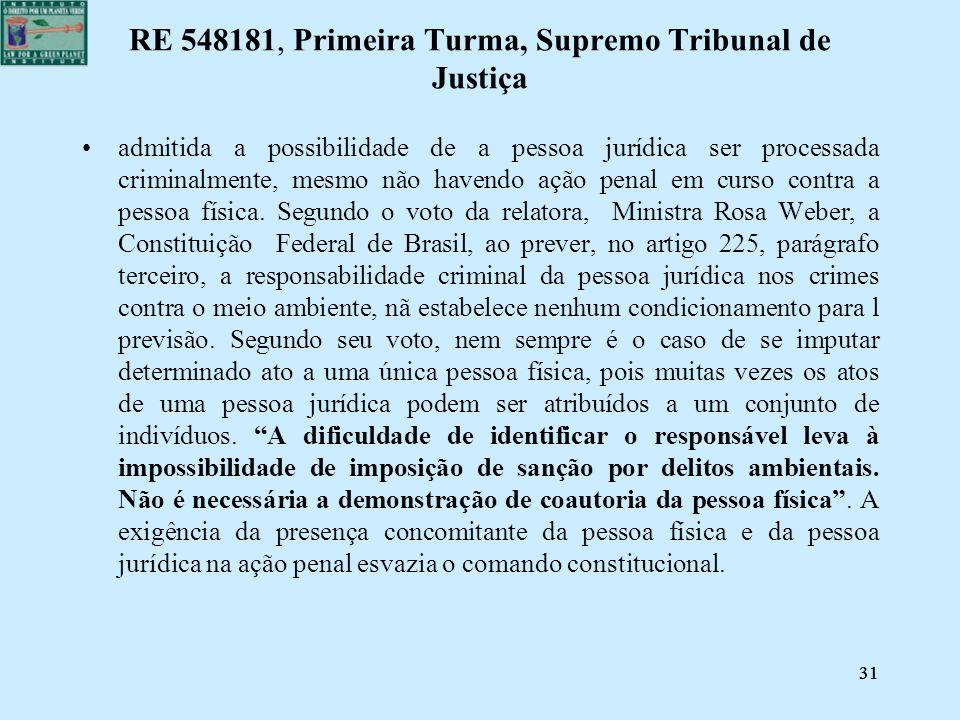 31 RE 548181, Primeira Turma, Supremo Tribunal de Justiça admitida a possibilidade de a pessoa jurídica ser processada criminalmente, mesmo não havend
