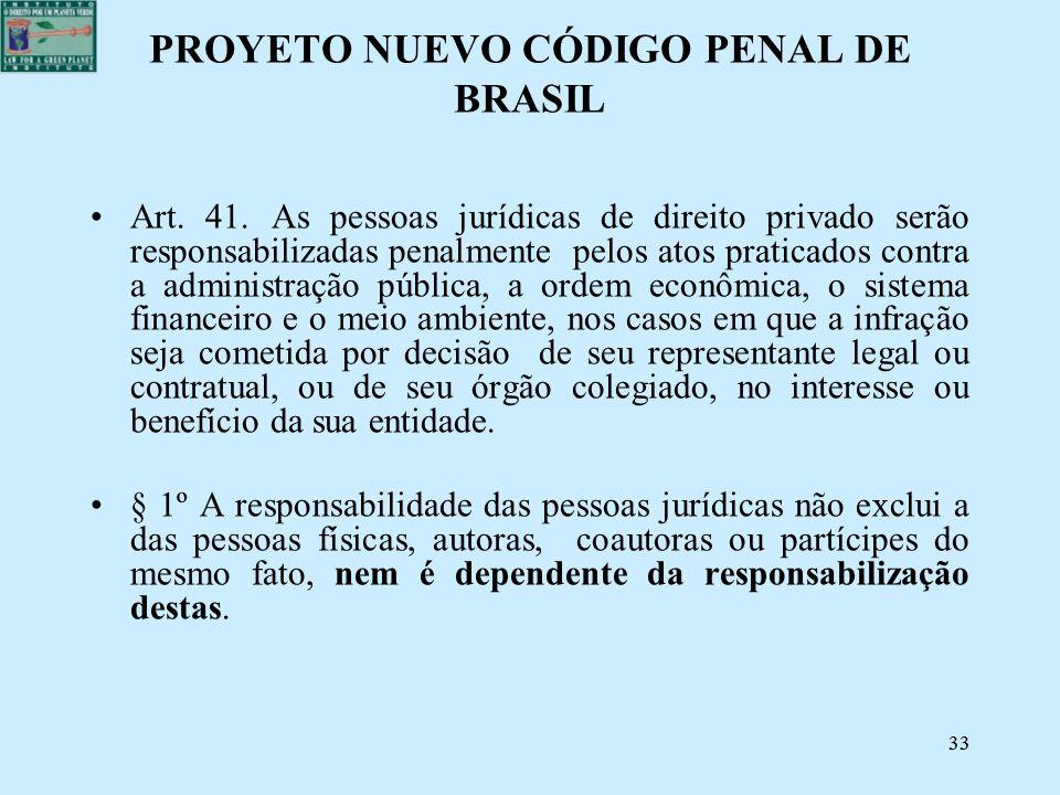 33 PROYETO NUEVO CÓDIGO PENAL DE BRASIL Art. 41. As pessoas jurídicas de direito privado serão responsabilizadas penalmente pelos atos praticados cont
