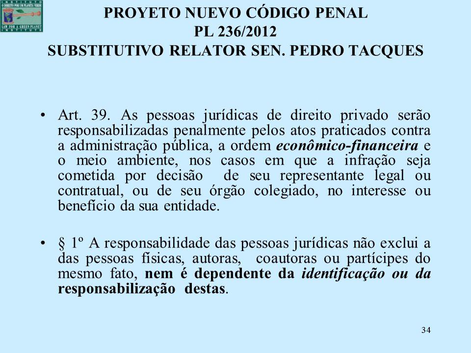34 PROYETO NUEVO CÓDIGO PENAL PL 236/2012 SUBSTITUTIVO RELATOR SEN. PEDRO TACQUES Art. 39. As pessoas jurídicas de direito privado serão responsabiliz