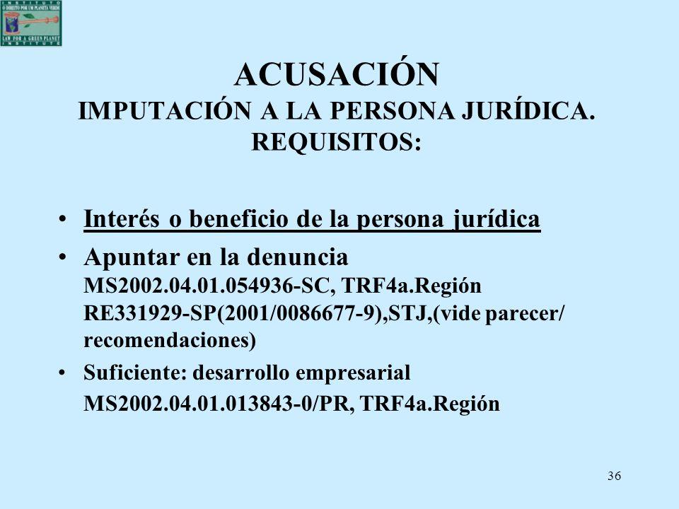 36 ACUSACIÓN IMPUTACIÓN A LA PERSONA JURÍDICA. REQUISITOS: Interés o beneficio de la persona jurídica Apuntar en la denuncia MS2002.04.01.054936-SC, T