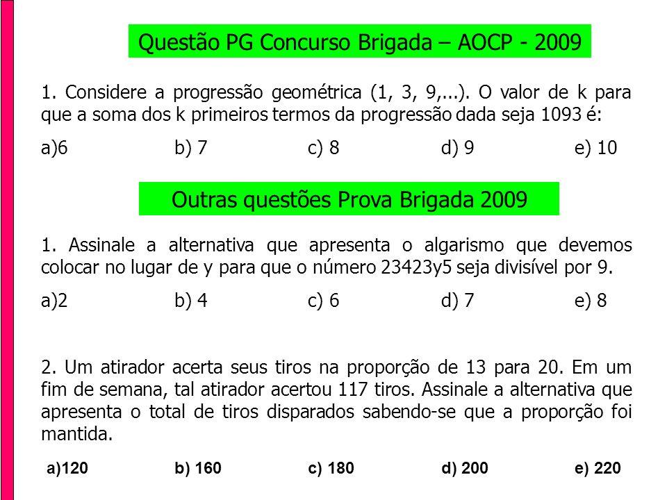 Questão PG Concurso Brigada – AOCP - 2009 1. Considere a progressão geométrica (1, 3, 9,...). O valor de k para que a soma dos k primeiros termos da p
