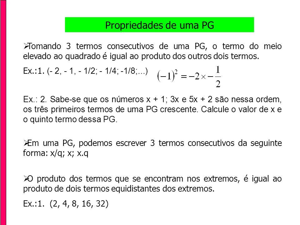 Soma dos termos de uma PG Finita Ex.: Calcular a soma dos 5 primeiros termos da PG (2, 4, 8, 16, 32)