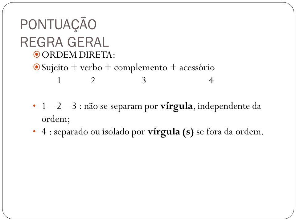 PONTUAÇÃO REGRA GERAL ORDEM DIRETA: Sujeito + verbo + complemento + acessório 1 2 3 4 1 – 2 – 3 : não se separam por vírgula, independente da ordem; 4 : separado ou isolado por vírgula (s) se fora da ordem.
