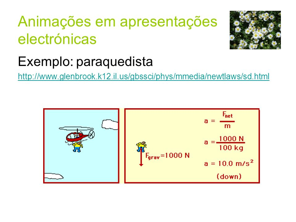 Animações em apresentações electrónicas Exemplo: paraquedista http://www.glenbrook.k12.il.us/gbssci/phys/mmedia/newtlaws/sd.html