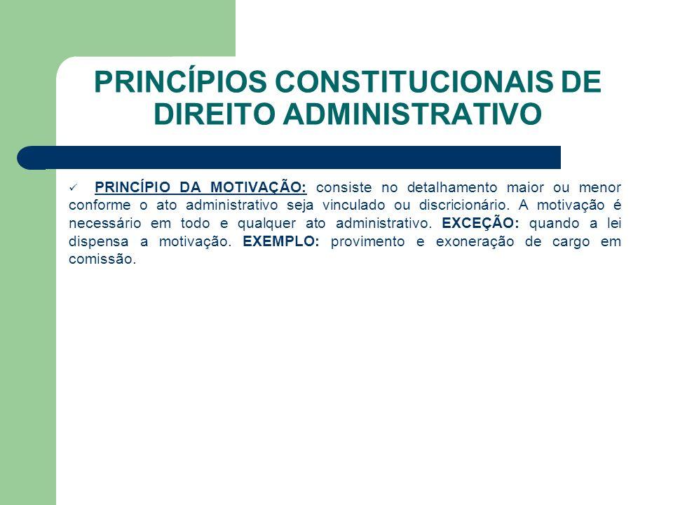 PRINCÍPIOS CONSTITUCIONAIS DE DIREITO ADMINISTRATIVO PRINCÍPIO DA MOTIVAÇÃO: consiste no detalhamento maior ou menor conforme o ato administrativo seja vinculado ou discricionário.