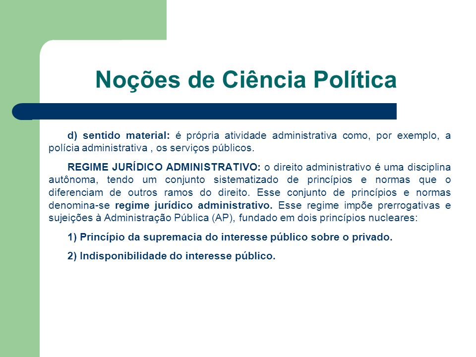 Noções de Ciência Política d) sentido material: é própria atividade administrativa como, por exemplo, a polícia administrativa, os serviços públicos.