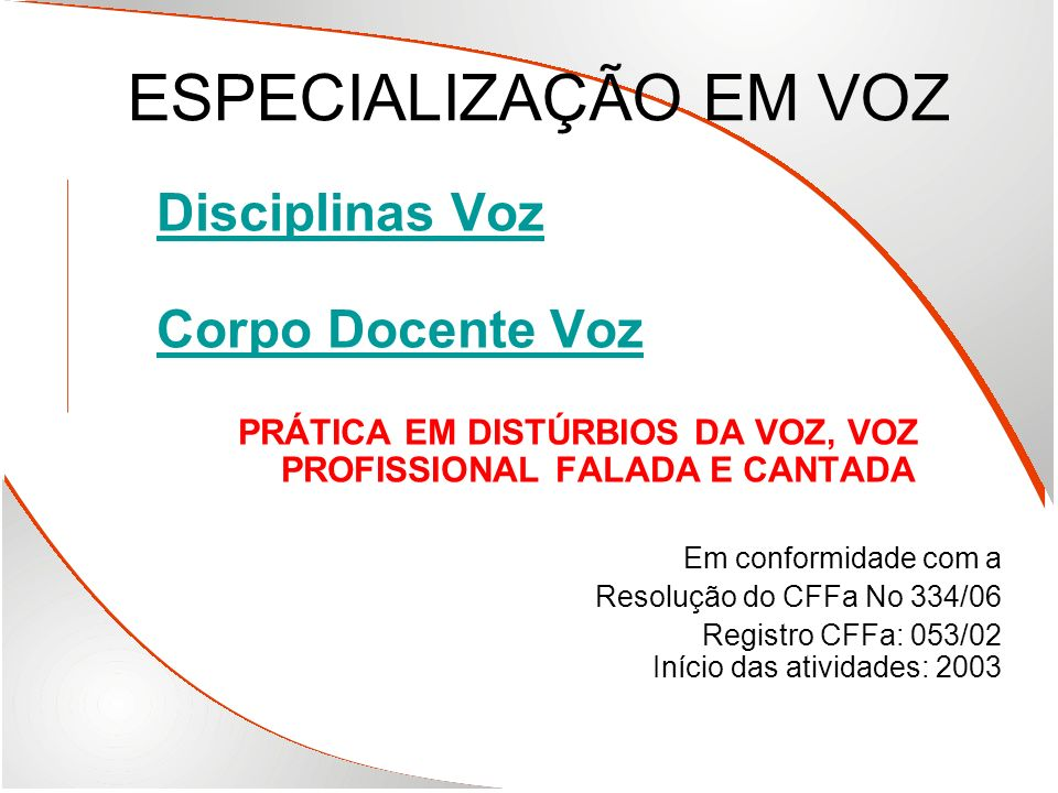 ESPECIALIZAÇÃO EM VOZ Disciplinas Voz Corpo Docente Voz PRÁTICA EM DISTÚRBIOS DA VOZ, VOZ PROFISSIONAL FALADA E CANTADA Em conformidade com a Resoluçã