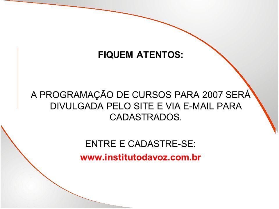 FIQUEM ATENTOS: A PROGRAMAÇÃO DE CURSOS PARA 2007 SERÁ DIVULGADA PELO SITE E VIA E-MAIL PARA CADASTRADOS. ENTRE E CADASTRE-SE: www.institutodavoz.com.