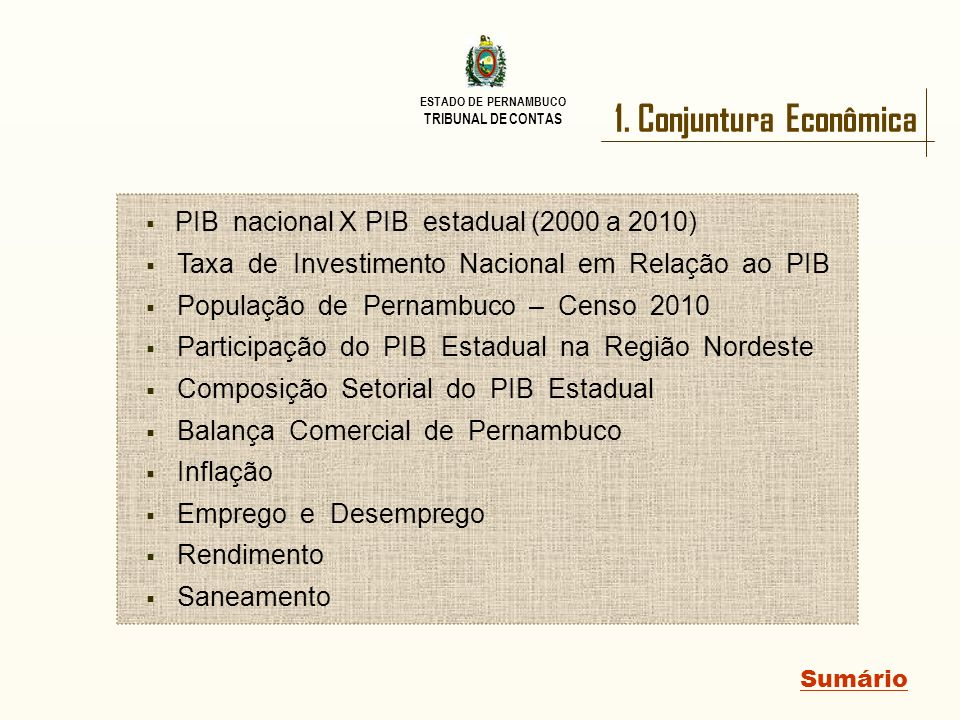 ESTADO DE PERNAMBUCO TRIBUNAL DE CONTAS Conjuntura Econômica Sumário PIB nacional X PIB estadual (2000 a 2010) Desde 2008, o PIB Pernambucano cresce a taxas superiores às do PIB nacional.