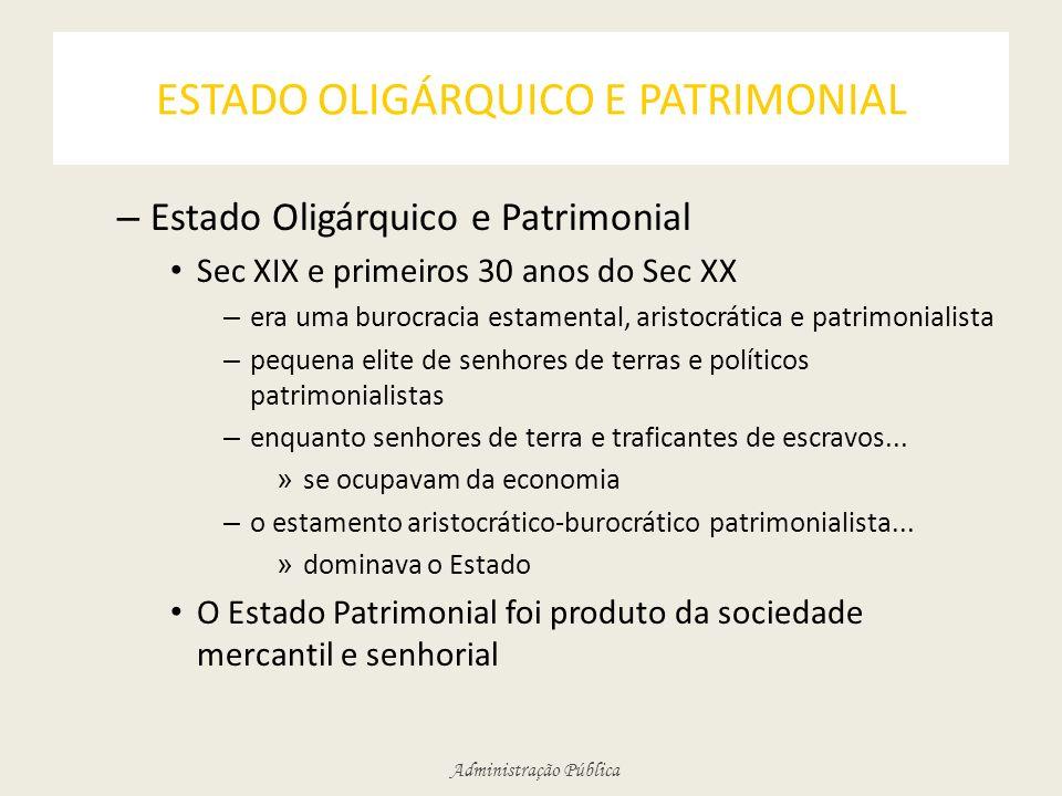 Administração Pública ESTADO OLIGÁRQUICO E PATRIMONIAL – Estado Oligárquico e Patrimonial Sec XIX e primeiros 30 anos do Sec XX – era uma burocracia e
