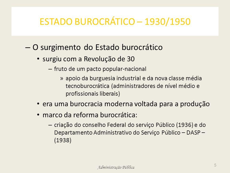 Administração Pública ESTADO BUROCRÁTICO – 1930/1950 – O surgimento do Estado burocrático surgiu com a Revolução de 30 – fruto de um pacto popular-nac