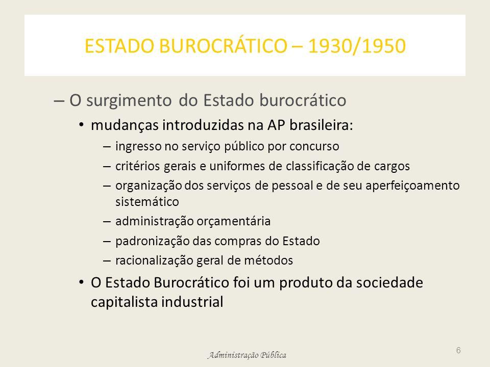Administração Pública ESTADO BUROCRÁTICO – 1930/1950 – O surgimento do Estado burocrático mudanças introduzidas na AP brasileira: – ingresso no serviç