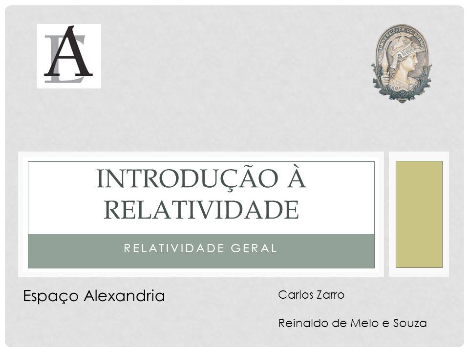 RELATIVIDADE GERAL INTRODUÇÃO À RELATIVIDADE Carlos Zarro Reinaldo de Melo e Souza Espaço Alexandria