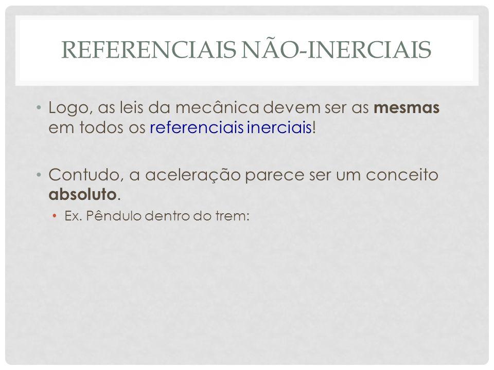 REFERENCIAIS NÃO-INERCIAIS Logo, as leis da mecânica devem ser as mesmas em todos os referenciais inerciais.