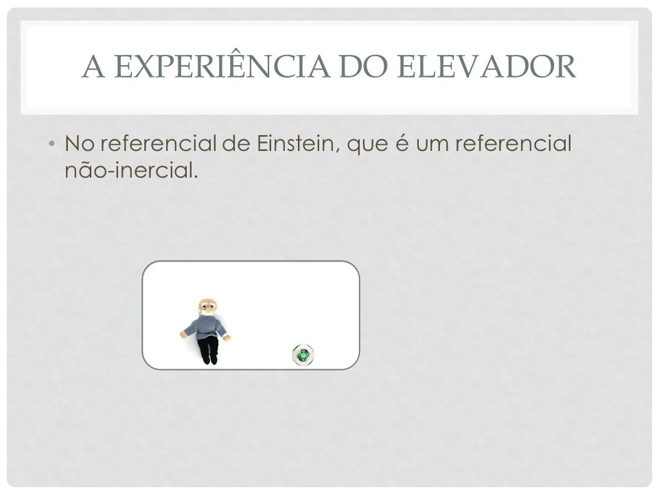 A EXPERIÊNCIA DO ELEVADOR No referencial de Einstein, que é um referencial não-inercial.