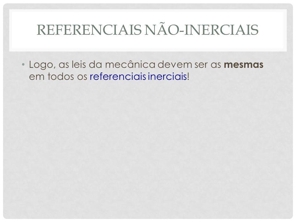 REFERENCIAIS NÃO-INERCIAIS Logo, as leis da mecânica devem ser as mesmas em todos os referenciais inerciais!