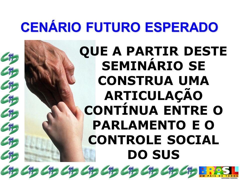 CENÁRIO FUTURO ESPERADO QUE A PARTIR DESTE SEMINÁRIO SE CONSTRUA UMA ARTICULAÇÃO CONTÍNUA ENTRE O PARLAMENTO E O CONTROLE SOCIAL DO SUS