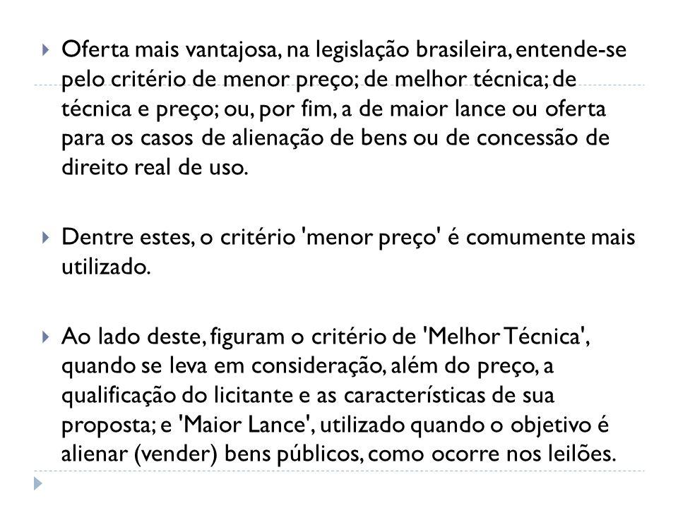 Oferta mais vantajosa, na legislação brasileira, entende-se pelo critério de menor preço; de melhor técnica; de técnica e preço; ou, por fim, a de maior lance ou oferta para os casos de alienação de bens ou de concessão de direito real de uso.