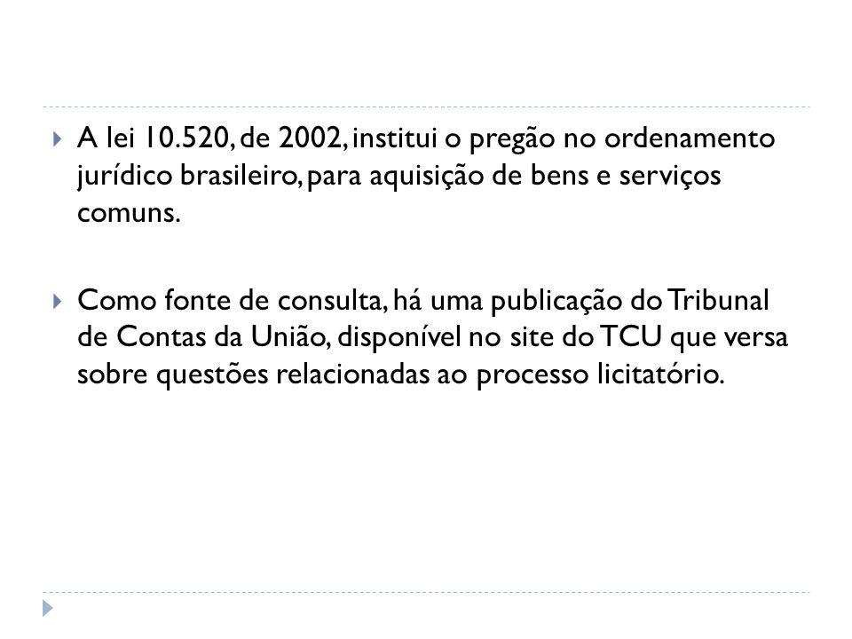 A lei 10.520, de 2002, institui o pregão no ordenamento jurídico brasileiro, para aquisição de bens e serviços comuns.