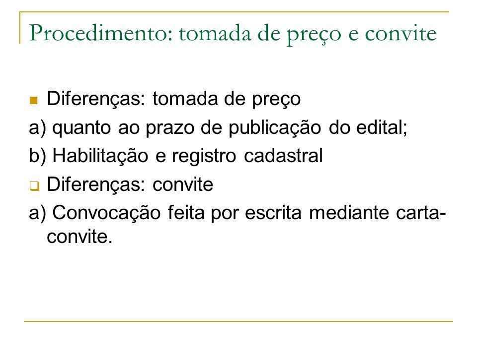 Procedimento: tomada de preço e convite Diferenças: tomada de preço a) quanto ao prazo de publicação do edital; b) Habilitação e registro cadastral Di