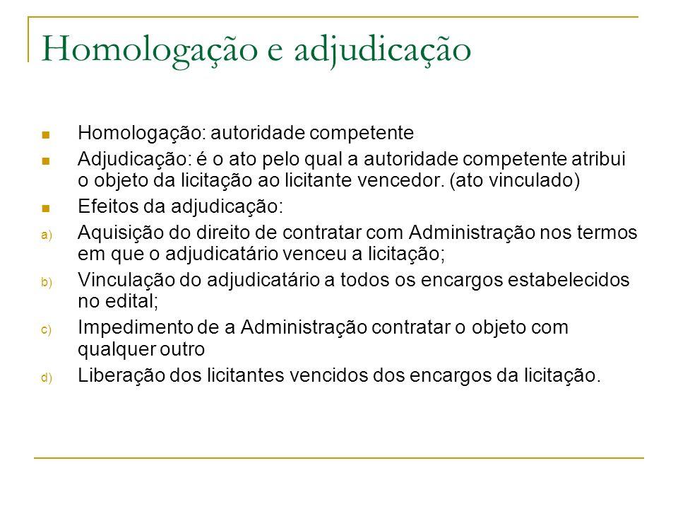 Homologação e adjudicação Homologação: autoridade competente Adjudicação: é o ato pelo qual a autoridade competente atribui o objeto da licitação ao l