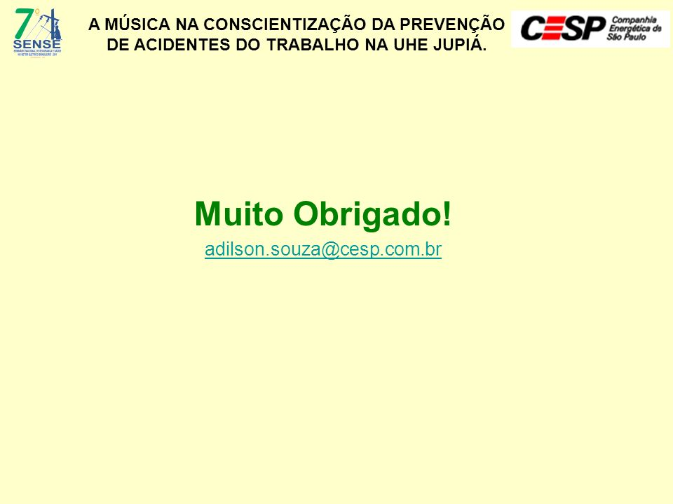 A MÚSICA NA CONSCIENTIZAÇÃO DA PREVENÇÃO DE ACIDENTES DO TRABALHO NA UHE JUPIÁ. Muito Obrigado! adilson.souza@cesp.com.br