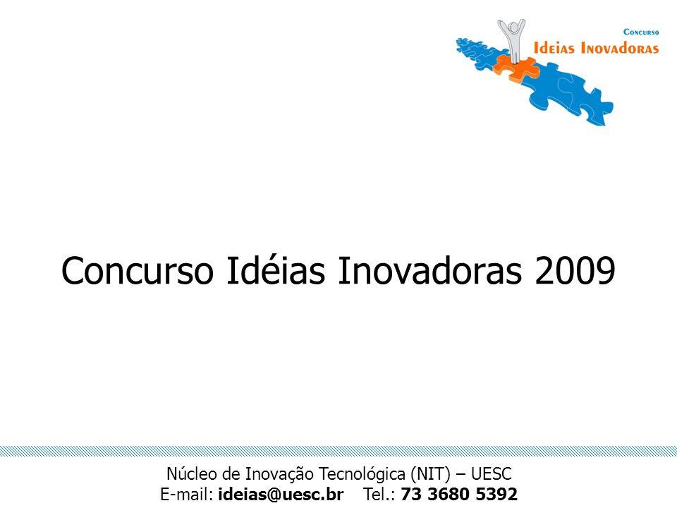 Concurso Idéias Inovadoras 2009 Núcleo de Inovação Tecnológica (NIT) – UESC E-mail: ideias@uesc.brTel.: 73 3680 5392