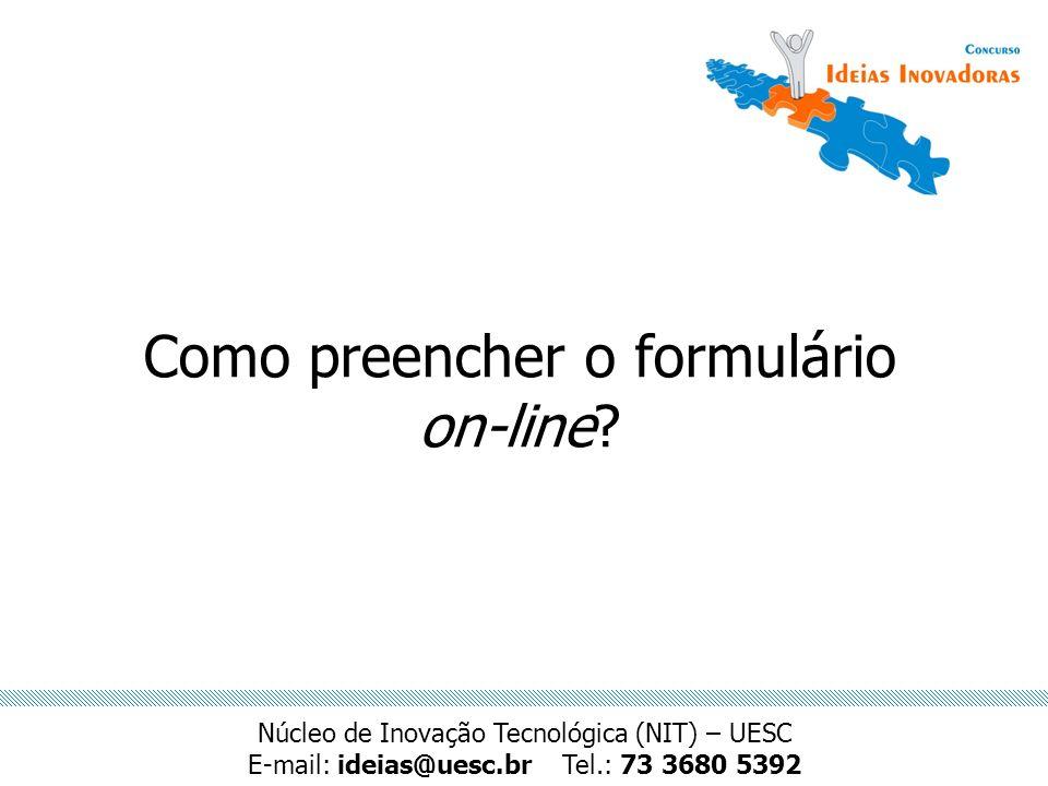 Como preencher o formulário on-line? Núcleo de Inovação Tecnológica (NIT) – UESC E-mail: ideias@uesc.brTel.: 73 3680 5392