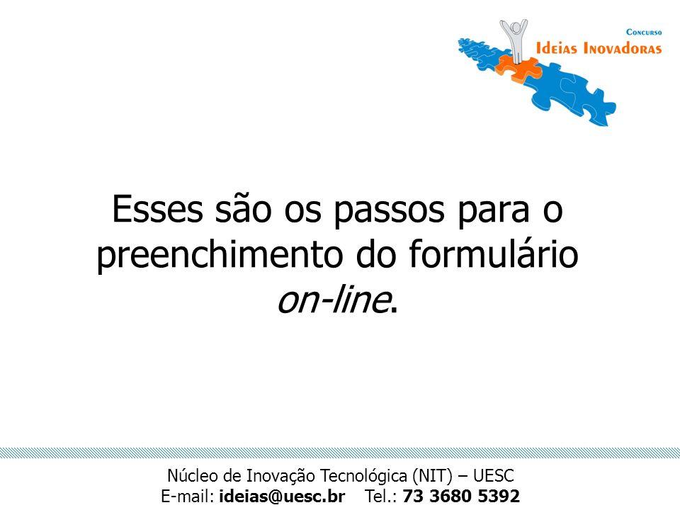 Esses são os passos para o preenchimento do formulário on-line. Núcleo de Inovação Tecnológica (NIT) – UESC E-mail: ideias@uesc.brTel.: 73 3680 5392