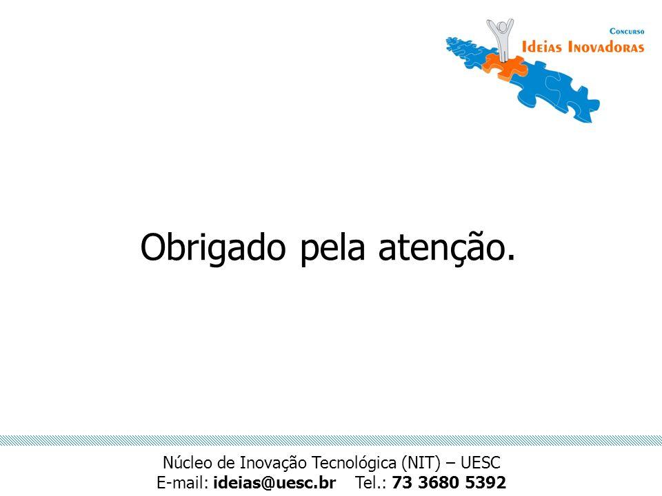 Obrigado pela atenção. Núcleo de Inovação Tecnológica (NIT) – UESC E-mail: ideias@uesc.brTel.: 73 3680 5392