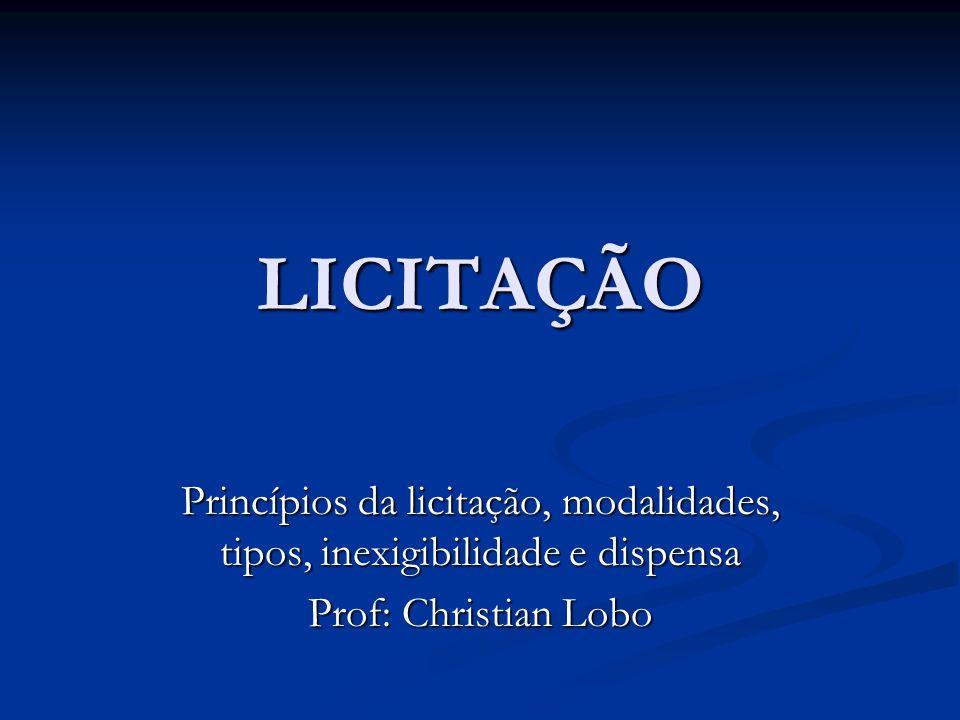 LICITAÇÃO Princípios da licitação, modalidades, tipos, inexigibilidade e dispensa Prof: Christian Lobo