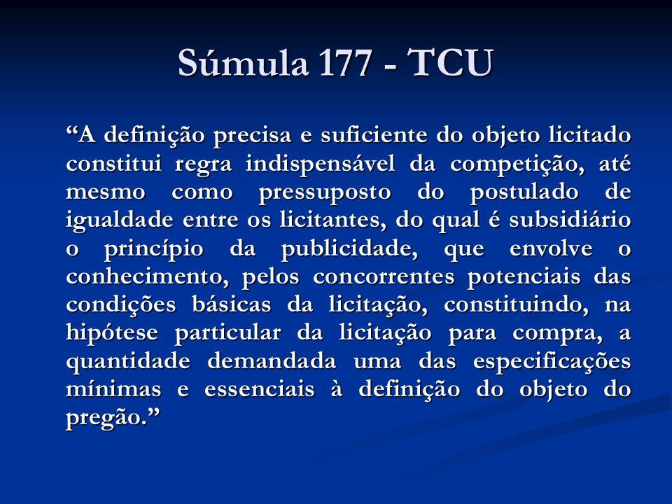 Súmula 177 - TCU A definição precisa e suficiente do objeto licitado constitui regra indispensável da competição, até mesmo como pressuposto do postul