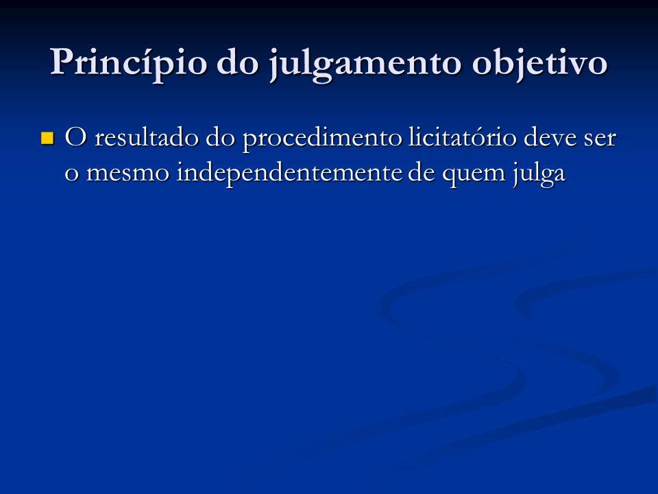 Princípio do julgamento objetivo O resultado do procedimento licitatório deve ser o mesmo independentemente de quem julga O resultado do procedimento licitatório deve ser o mesmo independentemente de quem julga