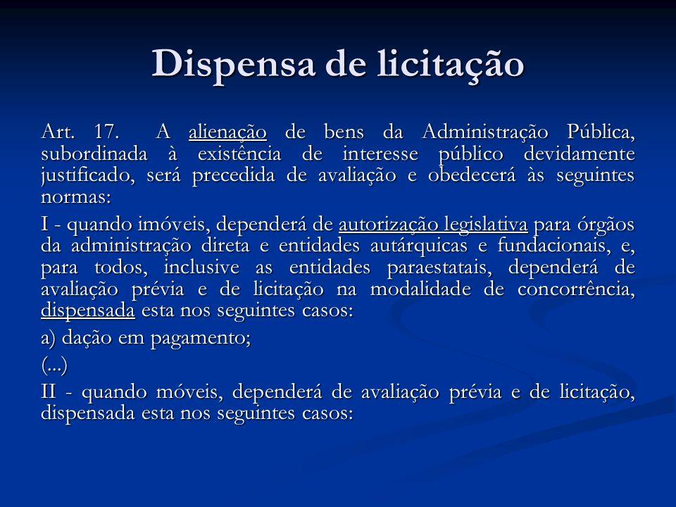 Dispensa de licitação Art. 17. A alienação de bens da Administração Pública, subordinada à existência de interesse público devidamente justificado, se