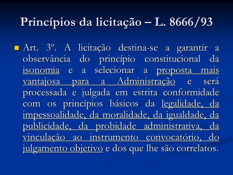 Princípios da licitação – L. 8666/93 Art. 3º. A licitação destina-se a garantir a observância do princípio constitucional da isonomia e a selecionar a