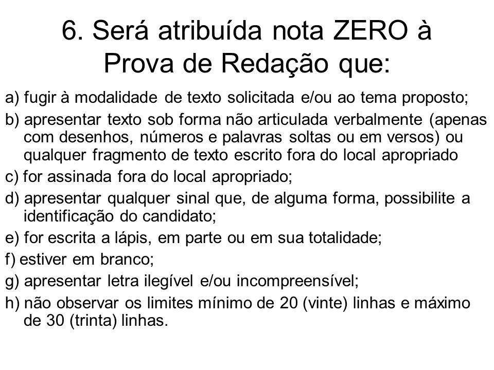 6. Será atribuída nota ZERO à Prova de Redação que: a) fugir à modalidade de texto solicitada e/ou ao tema proposto; b) apresentar texto sob forma não