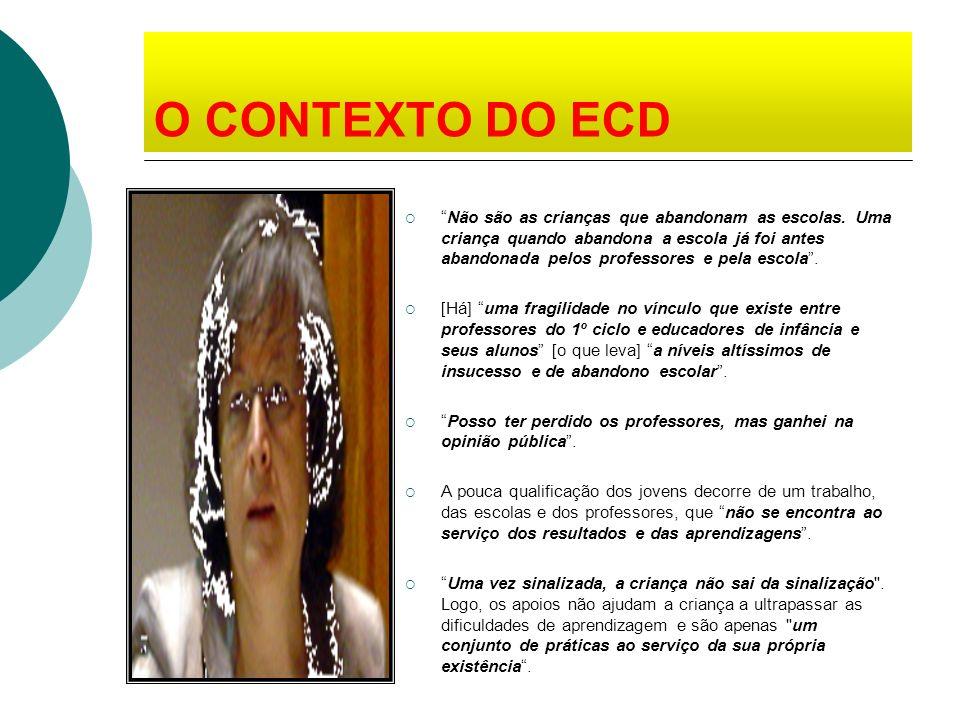 O CONTEXTO DO ECD Não são as crianças que abandonam as escolas. Uma criança quando abandona a escola já foi antes abandonada pelos professores e pela
