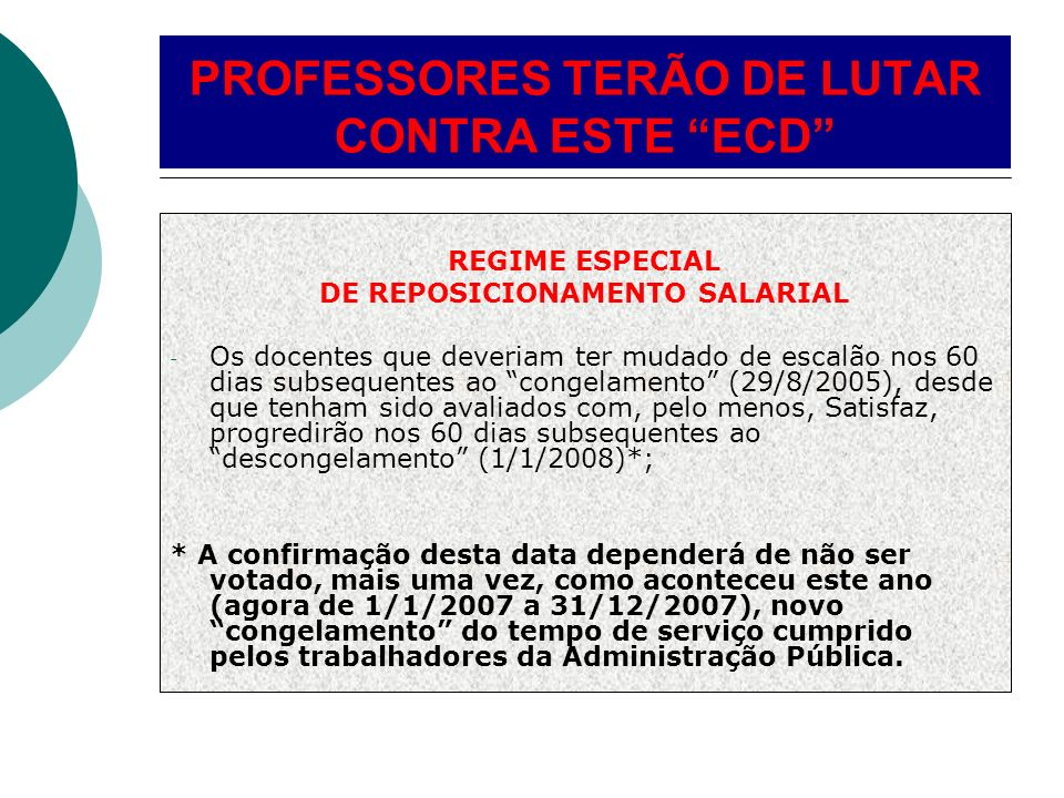 REGIME ESPECIAL DE REPOSICIONAMENTO SALARIAL - Os docentes que deveriam ter mudado de escalão nos 60 dias subsequentes ao congelamento (29/8/2005), desde que tenham sido avaliados com, pelo menos, Satisfaz, progredirão nos 60 dias subsequentes ao descongelamento (1/1/2008)*; * A confirmação desta data dependerá de não ser votado, mais uma vez, como aconteceu este ano (agora de 1/1/2007 a 31/12/2007), novo congelamento do tempo de serviço cumprido pelos trabalhadores da Administração Pública.