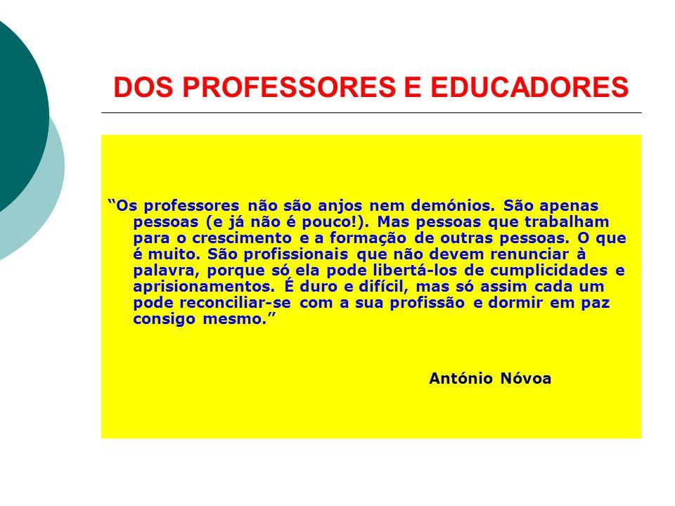 DOS PROFESSORES E EDUCADORES Os professores não são anjos nem demónios. São apenas pessoas (e já não é pouco!). Mas pessoas que trabalham para o cresc