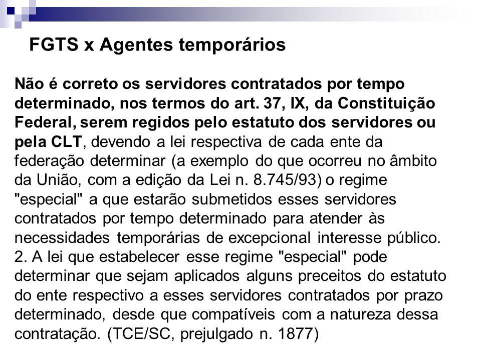 FGTS x Agentes temporários Não é correto os servidores contratados por tempo determinado, nos termos do art. 37, IX, da Constituição Federal, serem re