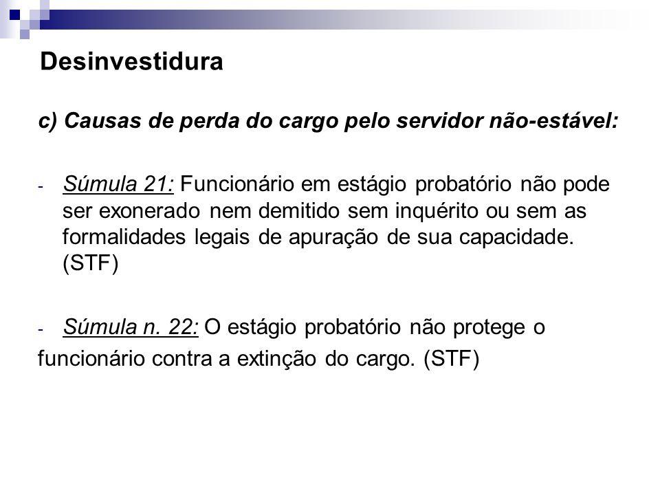 Desinvestidura c) Causas de perda do cargo pelo servidor não-estável: - Súmula 21: Funcionário em estágio probatório não pode ser exonerado nem demiti
