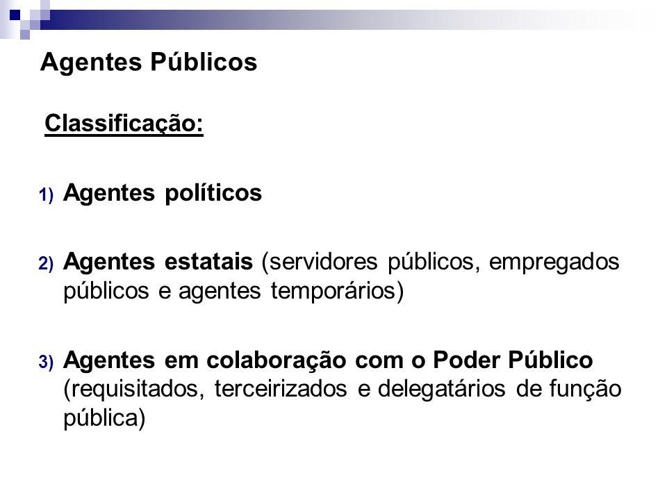 Agentes Públicos Classificação: 1) Agentes políticos 2) Agentes estatais (servidores públicos, empregados públicos e agentes temporários) 3) Agentes e