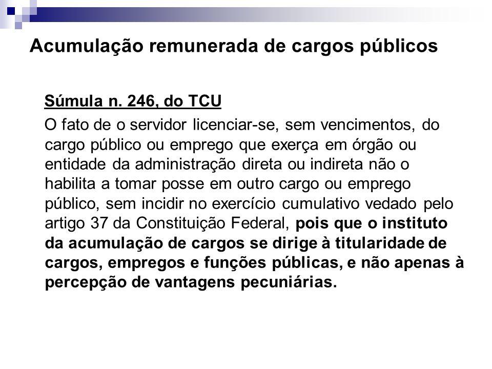 Acumulação remunerada de cargos públicos Súmula n. 246, do TCU O fato de o servidor licenciar-se, sem vencimentos, do cargo público ou emprego que exe
